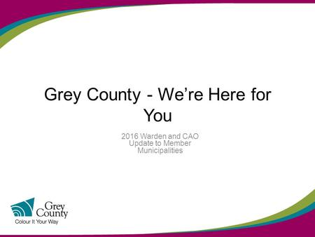 Grey County - We're Here for You 2016 Warden and CAO Update to Member Municipalities.