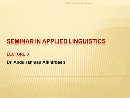 Dr. Abdulrahman Alkhirbash. Applied linguistics and Language teaching There is a role to applied linguistics in the field of language teaching methods.