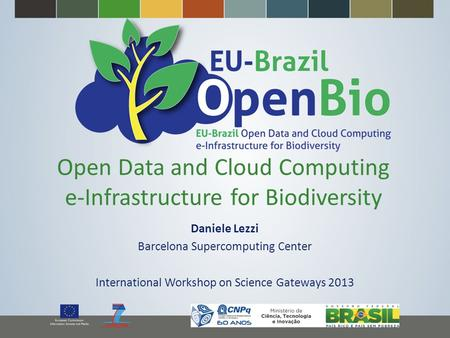 Open Data and Cloud Computing e-Infrastructure for Biodiversity Daniele Lezzi Barcelona Supercomputing Center International Workshop on Science Gateways.