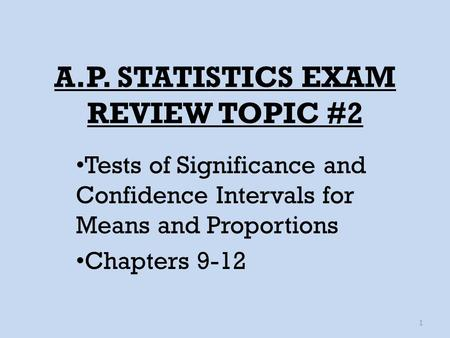 A.P. STATISTICS EXAM REVIEW TOPIC #2 Tests of Significance and Confidence Intervals for Means and Proportions Chapters 9-12 1.