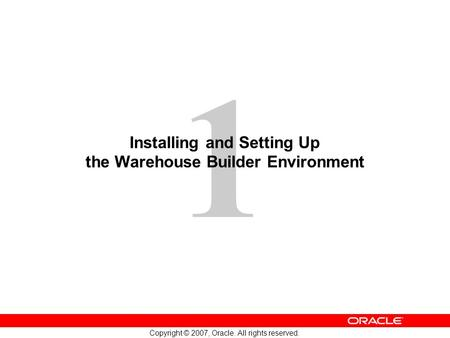 1 Copyright © 2007, Oracle. All rights reserved. Installing and Setting Up the Warehouse Builder Environment.