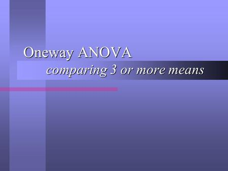 Oneway ANOVA comparing 3 or more means. Overall Purpose A Oneway ANOVA is used to compare three or more average scores. A Oneway ANOVA is used to compare.