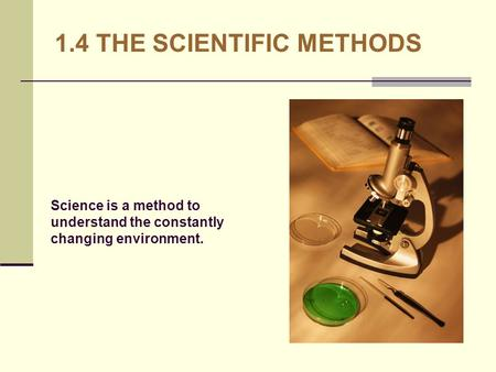 1.4 THE SCIENTIFIC METHODS Science is a method to understand the constantly changing environment.