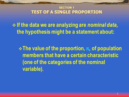 1 SECTION 1 TEST OF A SINGLE PROPORTION  If the data we are analyzing are nominal data, the hypothesis might be a statement about:  The value of the.