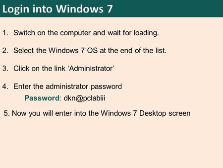 1.Switch on the computer and wait for loading. 2.Select the Windows 7 OS at the end of the list. 3.Click on the link 'Administrator' 4.Enter the administrator.