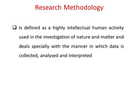 Research Methodology  Is defined as a highly intellectual human activity used in the investigation of nature and matter and deals specially with the manner.