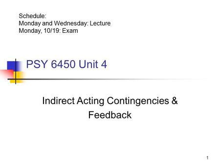 1 PSY 6450 Unit 4 Indirect Acting Contingencies & Feedback Schedule: Monday and Wednesday: Lecture Monday, 10/19: Exam.