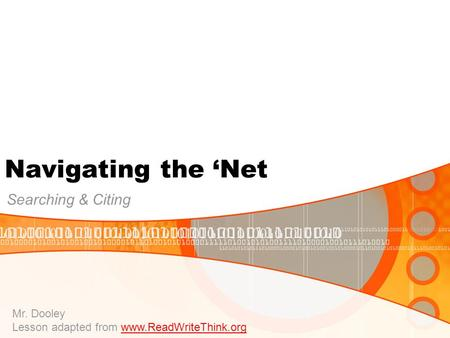 Navigating the 'Net <strong>Searching</strong> & Citing Mr. Dooley Lesson adapted from www.ReadWriteThink.orgwww.ReadWriteThink.org 010101010101010100101010101010101001010101010.