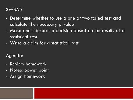 SWBAT: -Determine whether to use a one or two tailed test and calculate the necessary p-value -Make and interpret a decision based on the results of a.
