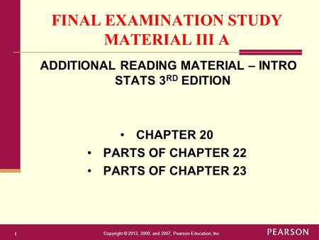 Copyright © 2013, 2009, and 2007, Pearson Education, Inc. 1 FINAL EXAMINATION STUDY MATERIAL III A ADDITIONAL READING MATERIAL – INTRO STATS 3 RD EDITION.