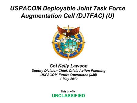 USPACOM Deployable Joint Task Force Augmentation Cell (DJTFAC) (U) This brief is: UNCLASSIFIED Col Kelly Lawson Deputy Division Chief, Crisis Action Planning.