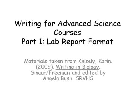 Writing for Advanced Science Courses Part 1: Lab Report Format Materials taken from Knisely, Karin. (2009). Writing in Biology. Sinaur/Freeman and edited.