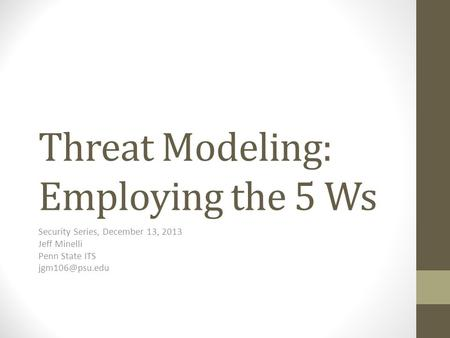 Threat Modeling: Employing the 5 Ws Security Series, December 13, 2013 Jeff Minelli Penn State ITS