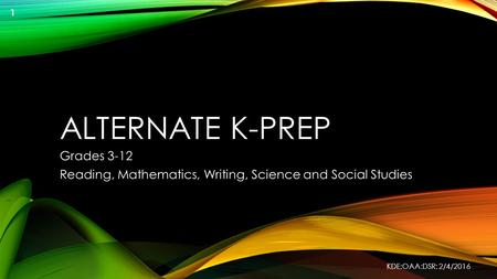 ALTERNATE K-PREP Grades 3-12 Reading, Mathematics, Writing, Science and Social Studies KDE:OAA:DSR: 2/4/2016 1.