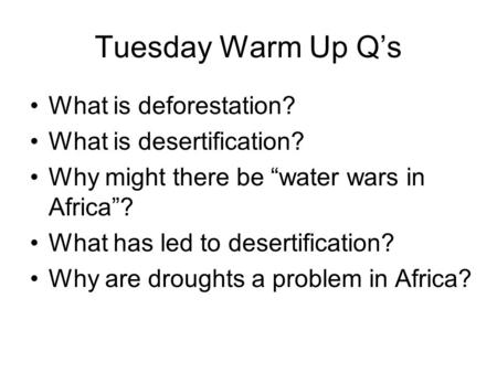 "Tuesday Warm Up Q's What is deforestation? What is desertification? Why might there be ""water wars in Africa""? What has led to desertification? Why are."