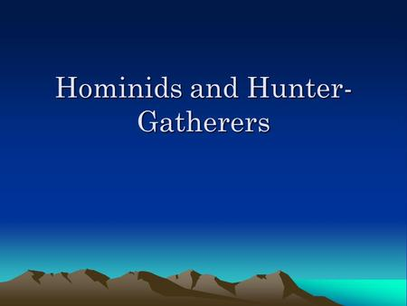 Hominids and Hunter- Gatherers. Investigating prehistory Historians rely on written records- Did hominids write? Archaeologists- study/analyze material.