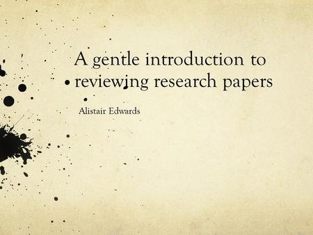 A gentle introduction to reviewing research papers Alistair Edwards.