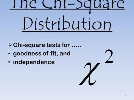 The Chi-Square Distribution  Chi-square tests for ….. goodness of fit, and independence 1.