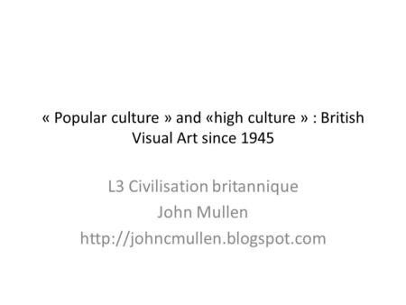 « Popular culture » and «high culture » : British Visual Art since 1945 L3 Civilisation britannique John Mullen