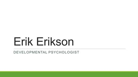 Erik Erikson DEVELOPMENTAL PSYCHOLOGIST. Early Life Born June 15, 1902 in Frankfurt, Germany Originally Erik Homburger After completing high school, he.