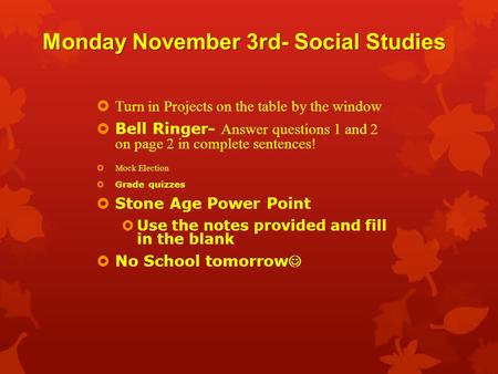 Monday November 3rd- Social Studies  Turn in Projects on the table by the window  Bell Ringer- Answer questions 1 and 2 on page 2 in complete sentences!