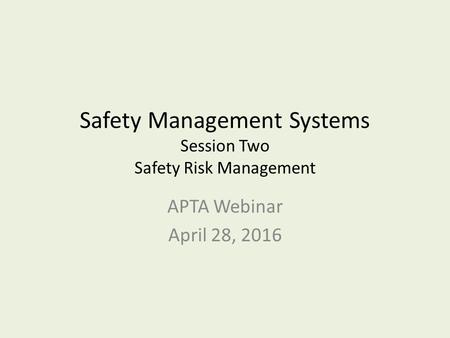 Safety Management Systems Session Two Safety Risk Management APTA Webinar April 28, 2016.