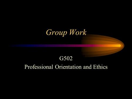 Group Work G502 Professional Orientation and Ethics.