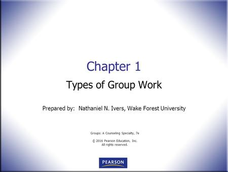Groups: A Counseling Specialty, 7e © 2016 Pearson Education, Inc. All rights reserved. Chapter 1 Types of Group Work Prepared by: Nathaniel N. Ivers, Wake.