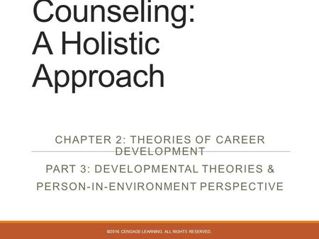 Career Counseling: A Holistic Approach CHAPTER 2: THEORIES OF CAREER DEVELOPMENT PART 3: DEVELOPMENTAL THEORIES & PERSON-IN-ENVIRONMENT PERSPECTIVE ©2016.