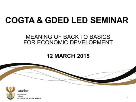 COGTA & GDED LED SEMINAR MEANING OF BACK TO BASICS FOR ECONOMIC DEVELOPMENT 12 MARCH 2015 1.