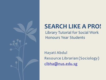 Hayati Abdul Resource Librarian (Sociology) SEARCH LIKE A PRO! Library Tutorial for Social Work Honours Year Students.