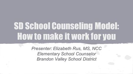 SD School Counseling Model: How to make it work for you Presenter: Elizabeth Rus, MS, NCC Elementary School Counselor Brandon Valley School District.