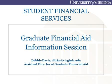 STUDENT FINANCIAL SERVICES Graduate Financial Aid Information Session Debbie Davis, Assistant Director of Graduate Financial Aid.
