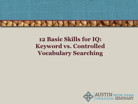 12 Basic Skills for IQ: Keyword vs. Controlled Vocabulary Searching.