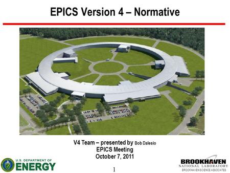 1 BROOKHAVEN SCIENCE ASSOCIATES EPICS Version 4 – Normative V4 Team – presented by Bob Dalesio EPICS Meeting October 7, 2011.