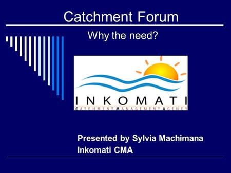 Catchment Forum Why the need? Presented by Sylvia Machimana Inkomati CMA.