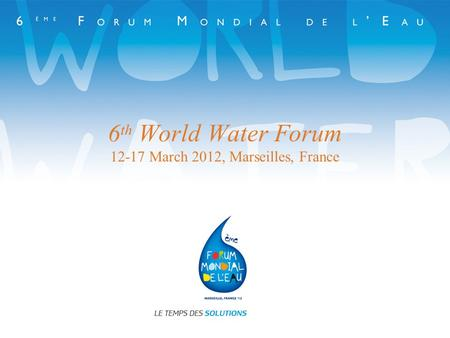 6 th World Water Forum 12-17 March 2012, Marseilles, France.