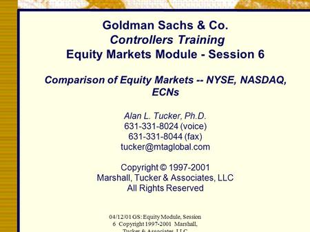 04/12/01 GS: Equity Module, Session 6 Copyright 1997-2001 Marshall, Tucker & Associates, LLC Goldman Sachs & Co. Controllers Training Equity Markets Module.