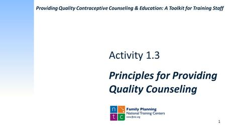 Activity 1.3 Principles for Providing Quality Counseling 1 Providing Quality Contraceptive Counseling & Education: A Toolkit for Training Staff.