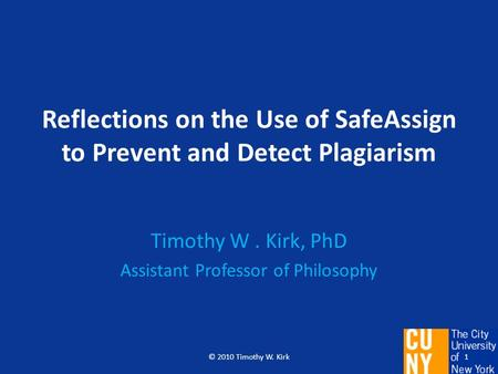 Reflections on the Use of SafeAssign to Prevent and Detect Plagiarism Timothy W. Kirk, PhD Assistant Professor of Philosophy 1© 2010 Timothy W. Kirk.