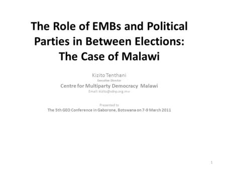 The Role of EMBs <strong>and</strong> <strong>Political</strong> <strong>Parties</strong> in Between Elections: The Case of Malawi Kizito Tenthani Executive Director Centre for Multiparty Democracy Malawi.