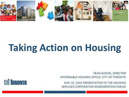 Taking Action on Housing SEAN GADON, DIRECTOR AFFORDABLE HOUSING OFFICE, CITY OF TORONTO MAY 10, 2016 PRESENTATION TO THE HOUSING SERVICES CORPORATION.