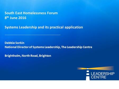 South East Homelessness Forum 8 th June 2016 Systems Leadership and its practical application Debbie Sorkin National Director of Systems Leadership, The.