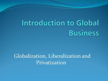 Globalization, Liberalization and Privatization. Globalizaion Integration of National economies with international Economy. The closer integration of.