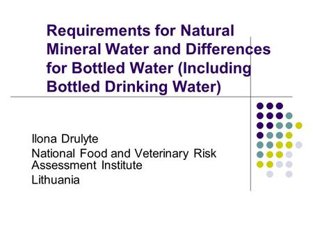 Requirements for Natural Mineral Water and Differences for Bottled Water (Including Bottled Drinking Water) Ilona Drulyte National Food and Veterinary.