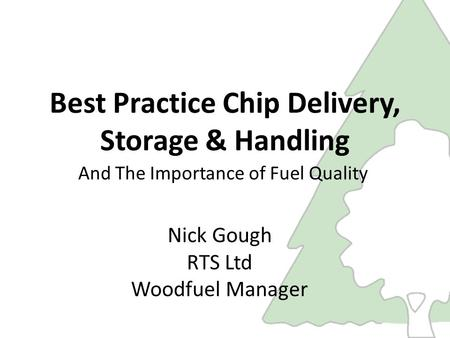 Best Practice Chip Delivery, Storage & Handling And The Importance of Fuel Quality Nick Gough RTS Ltd Woodfuel Manager.