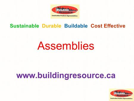 Assemblies www.buildingresource.ca Sustainable Durable Buildable Cost Effective.