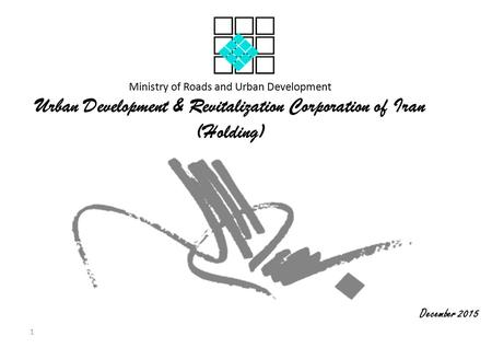 Ministry of Roads and Urban Development Urban Development & Revitalization Corporation of Iran (Holding) December 2015 1.
