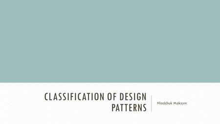 CLASSIFICATION OF DESIGN PATTERNS Hladchuk Maksym.