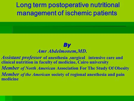 Long term postoperative nutritional management of ischemic patients By By Amr Abdelmonem,MD. Assistant professor of anesthesia,surgical intensive care.